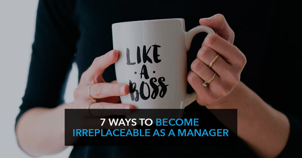 7 Ways to become irreplaceable as a manager