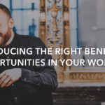 Introducing the right benefits and opportunities in your workplace