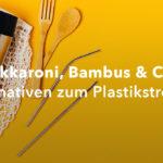 Makkaroni, Bambus & Co. – 7 Alternativen zum Plastikstrohhalm
