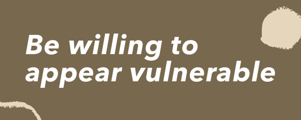 Be willing to appear vulnerable