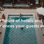 The future of hotels and the experiences your guests expect